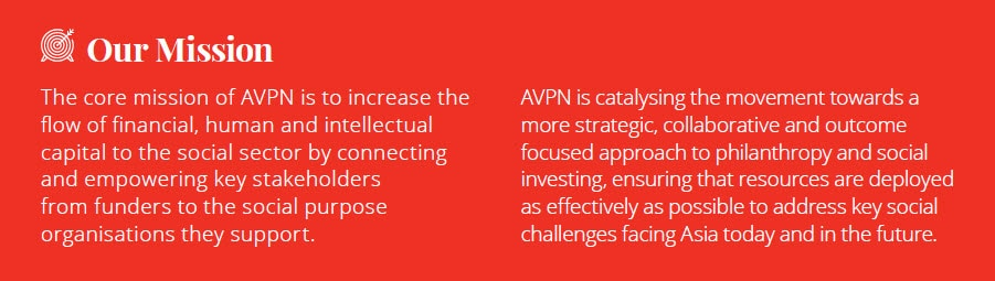 The core mission of AVPN is to increase the flow of financial, human and intellectual capital to the social sector by connecting and empowering key stakeholders from funders to the social purpose organisations they support. AVPN is catalysing the movement towards a more strategic, collaborative and outcome focused approach to philanthropy and social investing, ensuring that resources are deployed as effectively as possible to address key social challenges facing Asia today and in the future.